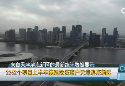 2262个项目上半年接踵投资落户天津滨海新区